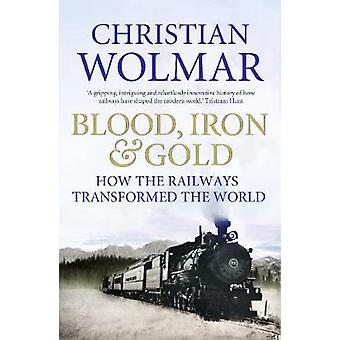 Blood Iron and Gold  How the Railways Transformed the World by Christian Wolmar