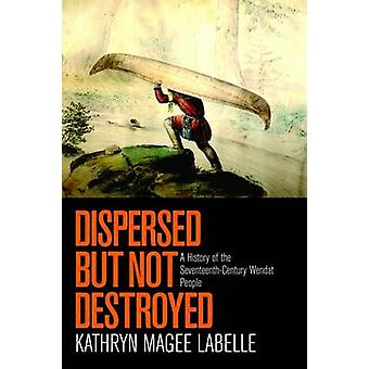 Dispersed but Not Destroyed  A History of the SeventeenthCentury Wendat People by Kathryn Magee Labelle