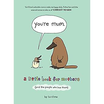 You're Mum - A Little Book for Mothers (And the People Who Love Them)