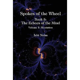 Spokes of the Wheel Book 5 The Echoes of the Mind  Volume 1 Mentation by Ishi Nobu