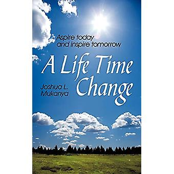 A Life Time Change - Aspire Today and Inspire Tomorrow by Joshua L. Mu
