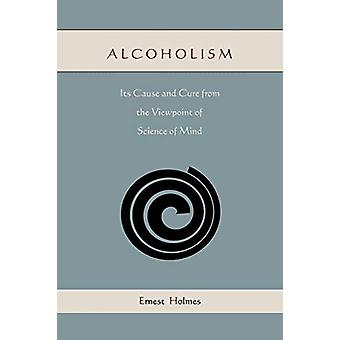 Alcoholism - Its Cause and Cure from the Viewpoint of Science of Mind