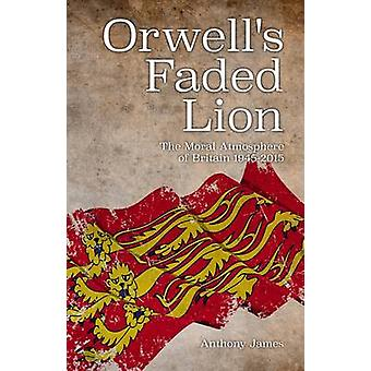 Orwell's Faded Lion - The Moral Atmosphere of Britain 1945-2015 by Ant
