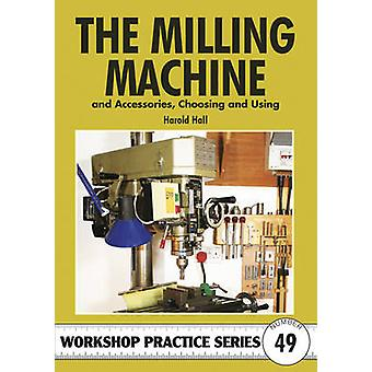The Milling Machine - And Accessories - Choosing and Using by Harold H