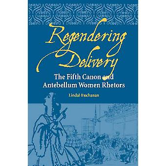 Regendering Delivery - The Fifth Canon and Antebellum Women Rhetors by
