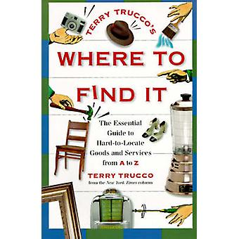 Terry Truccos Where to Find It The Essential Guide to HardToLocate Goods and Services from A to Z by Trucco & Terry