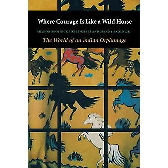 Where Courage Is Like a Wild Horse The World of an Indian Orphanage by Skolnick & Sharon