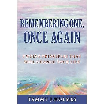 Remembering One Once Again Twelve Principles That Will Change Your Life by Holmes & Tammy J.
