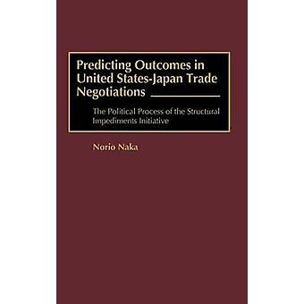 Predicting Outcomes in United StatesJapan Trade Negotiations The Political Process of the Structural Impediments Initiative by Naka & Norio