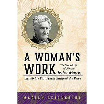 A Woman's Work - The Storied Life of Pioneer Esther Morris - the World