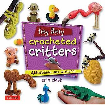 Itty Bitty Crocheted Critters  Mini Amigurumi with Attitude by Erin Clark