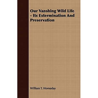 Our Vanshing Wild Life  Its Extermination And Preservation by Hornaday & William T.