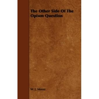 The Other Side Of The Opium Question by Moore & W. J.