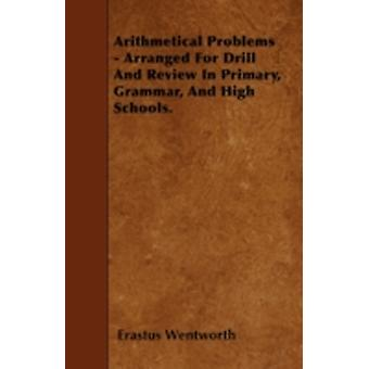 Arithmetical Problems  Arranged For Drill And Review In Primary Grammar And High Schools. by Wentworth & Erastus