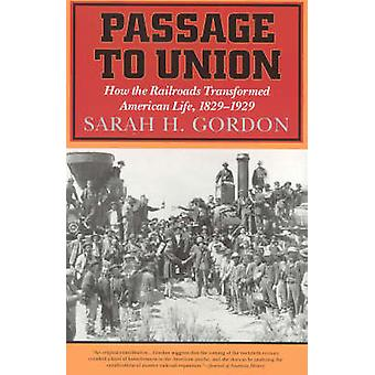 Passage to Union How the Railroads Transformed American Life 18291929 by Gordon & Sarah H.