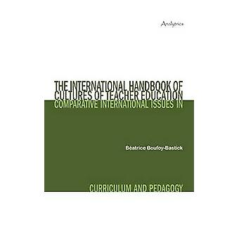 The International Handbook of Cultures of Teacher Education Comparative International Issues in Curriculum and Pedagogy by BoufoyBastick & Batrice