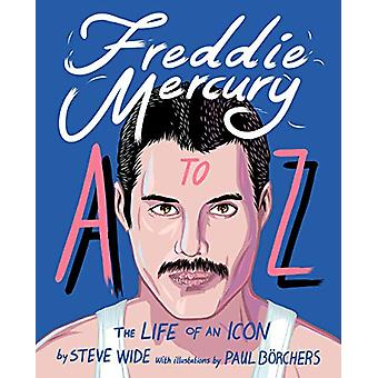 Freddie Mercury A to Z - The Life of an Icon - from Austin to Zanzibar