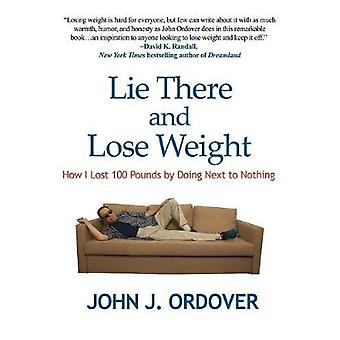 Lie There and Lose Weight - How I Lost 100 Pounds by Doing Next to Not