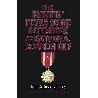 The Fightin' Texas Aggie Defenders of Bataan and Corregidor by John A