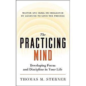 Praktiserande sinnet: Utveckla fokus och disciplin i ditt liv - behärska någon skicklighet eller utmaning genom att lära sig älska processen