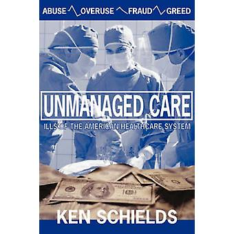 Unmanaged Care  Ills Of The American Healthcare System by Schields & Ken
