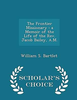The Frontier Missionary  a Memoir of the Life of the Rev. Jacob Bailey A.M.  Scholars Choice Edition by Bartlet & William S.
