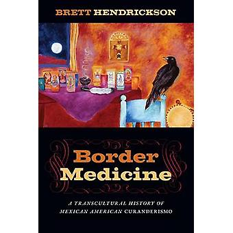 Grenze Medizin A transkulturelle Geschichte der mexikanischen amerikanischen Curanderismo von Hendrickson & Brett