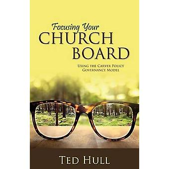 Focusing Your Church Board Using the Carver Policy Governance Model by Hull & Ted