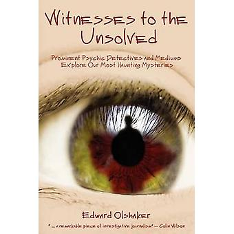 WITNESSES TO THE UNSOLVED Prominent Psychic Detectives and Mediums Explore Our Most Haunting Mysteries by Olshaker & Edward