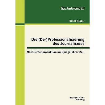 Die DeProfessionalisierung des Journalismus Nachrichtenproduktion im Spiegel ihrer Zeit by Rger & Danilo