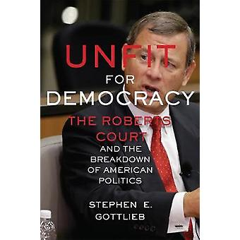 Unfit for Democracy - The Roberts Court and the Breakdown of American