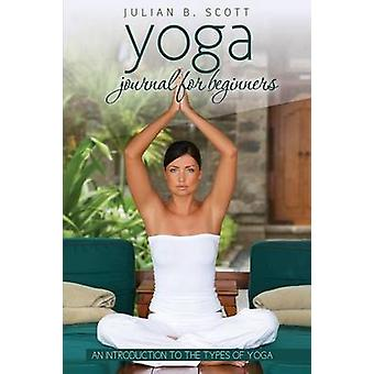 Yoga Journal for Beginners an Introduction to the Types of Yoga by Scott & Julian B.