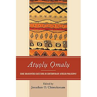Atuolu Omalu Some Unanswered Questions in Contemporary African Philosophy by Chimakonam & Jonathan O.