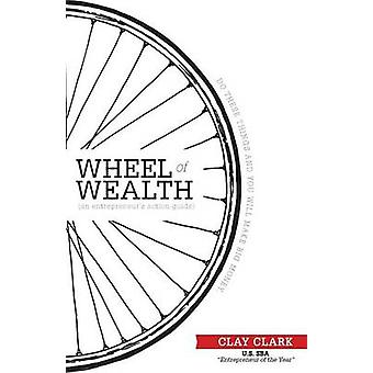 The Wheel of Wealth  An Entrepreneurs Action Guide by Clark & Clay