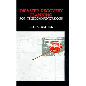 Disaster Recovery Planning for Telecommunications by Wrobel & Leo A.