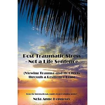 PostTraumatic Stress  Not a Life Sentence Viewing Trauma and its Effects through a Resilience Lens by Hennessy & Nola Anne