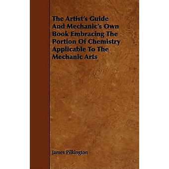 The Artists Guide and Mechanics Own Book Embracing the Portion of Chemistry Applicable to the Mechanic Arts by Pilkington & James