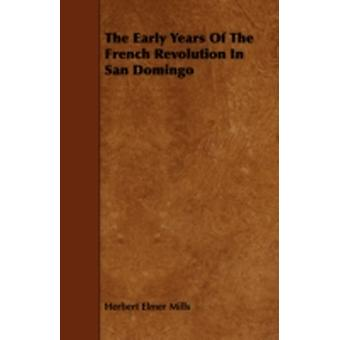 The Early Years of the French Revolution in San Domingo by Mills & Herbert Elmer