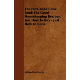 The Pure Food Cook Book the Good Housekeeping Recipes Just How to Buy  Just How to Cook by Maddocks & Mildred