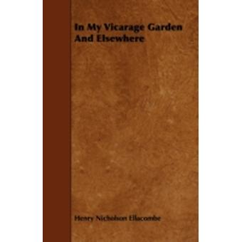 In My Vicarage Garden And Elsewhere by Ellacombe & Henry Nicholson