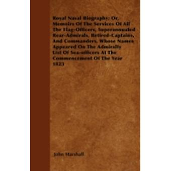 Royal Naval Biography Or Memoirs Of The Services Of All The FlagOfficers Superannuated RearAdmirals RetiredCaptains And Commanders Whose Names Appeared On The Admiralty List Of Seaofficers A by Marshall & John