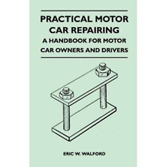 Practical Motor Car Repairing  A Handbook for Motor Car Owners and Drivers by Walford & Eric W.