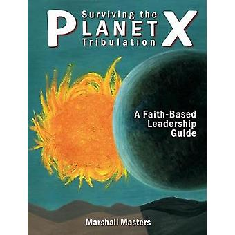 Surviving the Planet X Tribulation A FaithBased Leadership Guide by Masters & Marshall