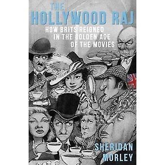 The Hollywood Raj How Brits Reigned in the Golden Age of the Movies by Morley & Sheridan