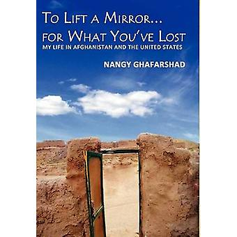 To Lift a Mirror for What Youve Lost  My Life in Afghanistan and the United States by Ghafarshad & Nangy