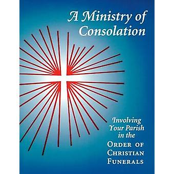 A Ministry of Consolation Involving Your Parish in the Order of Christian Funerals by Piil & Mary Alice