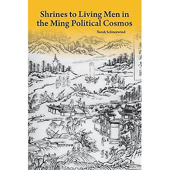 Shrines to Living Men in the Ming Political Cosmos by Sarah Schneewin