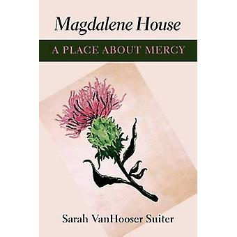 Magdalene House - A Place About Mercy by Sarah Vanhoosier Suiter - 978
