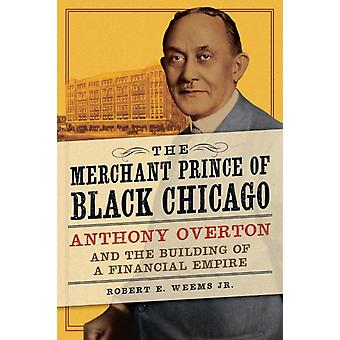 The Merchant Prince of Black Chicago  Anthony Overton and the Building of a Financial Empire by Robert E Weems Jr