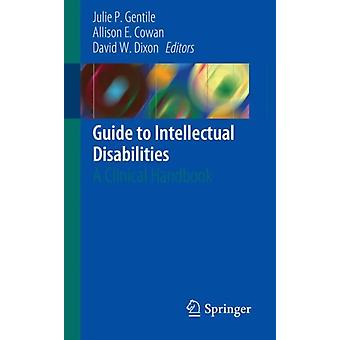 Guide to Intellectual Disabilities  A Clinical Handbook by Edited by Julie P Gentile & Edited by Allison E Cowan & Edited by David W Dixon